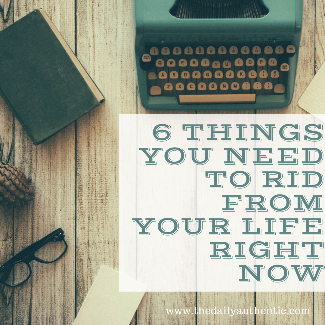 6 Things You Need To Rid From Your Life Right Now