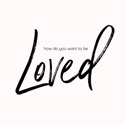 How Do You Want To Be Loved?